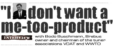 I DON'T WANT A ME-TOO-PRODUCT: Interview with Bodo Buschmann, Brabus owner and chairman of the tuner associations VDAT and WWTO.